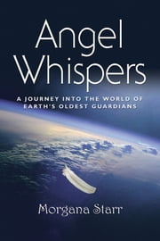 Angel Whispers - A Journey into the World of Earth's Oldest Guardians ebook by Morgana Starr