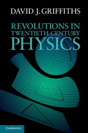 Revolutions in Twentieth-Century Physics ebook by Griffiths, David J.