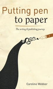 Putting Pen to Paper - The Writing and Publishing Journey ebook by Caroline Webber