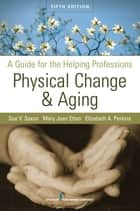 Physical Change and Aging - A Guide for the Helping Professions, Fifth Edition ebook by Sue V. Saxon, PhD, Mary Jean Etten,...