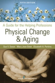 Physical Change and Aging - A Guide for the Helping Professions, Fifth Edition ebook by Sue V. Saxon, PhD,Mary Jean Etten, EdD, GNP, FT,,Dr. Elizabeth A. Perkins, PhD, RNMH
