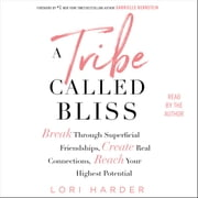 A Tribe Called Bliss - Break Through Superficial Friendships, Create Real Connections, Reach Your Highest Potential audiobook by Lori Harder