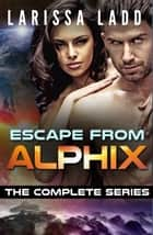 Escape from Alphix Complete Series - Escape from Alphix, #6 ebook by Larissa Ladd