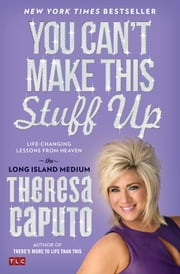 You Can't Make This Stuff Up - Life-Changing Lessons from Heaven ebook by Theresa Caputo