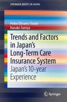 Trends and Factors in Japan's Long-Term Care Insurance System - Japan's 10-year Experience ebook by Pedro Olivares-Tirado, Nanako Tamiya