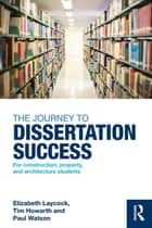 The Journey to Dissertation Success - For Construction, Property, and Architecture Students ebook by Elizabeth Laycock, Tim Howarth, Paul Watson