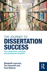 The Journey to Dissertation Success - For Construction, Property, and Architecture Students ebook by Elizabeth Laycock,Tim Howarth,Paul Watson
