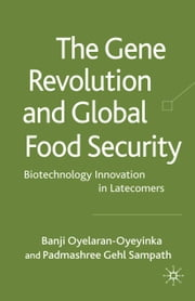 The Gene Revolution and Global Food Security - Biotechnology Innovation in Latecomers ebook by B. Oyelaran-Oyeyinka,P. Gehl Sampath,Padmashree Gehl Sampath