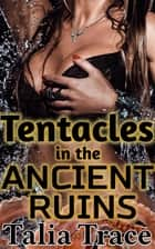 Tentacles in the Ancient Ruins ebook by Talia Trace