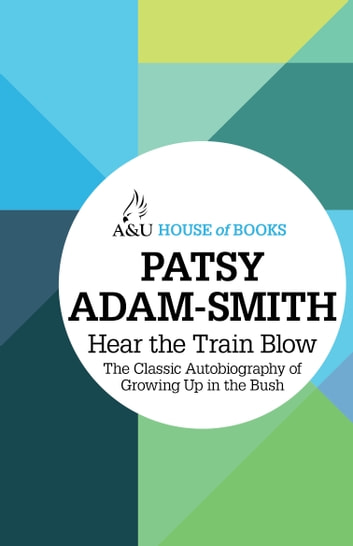 Hear the Train Blow - The classic autobiography of growing up in the bush ebook by Patsy Adam-Smith