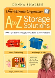 The One-Minute Organizer A to Z Storage Solutions - 500 Tips for Storing Every Item in Your Home ebook by Donna Smallin