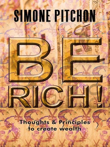 BE RICH! - Thoughts and Principles to create wealth ebook by Simone Pitchon