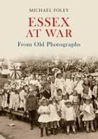 Essex At War From Old Photographs ebook by Michael Foley
