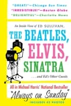 Always On Sunday: An Inside View of Ed Sullivan, the Beatles, Elvis, Sinatra & Ed's Other Guests ebook by Michael Harris