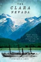 The Clara Nevada - Gold, Greed, Murder and Alaska's Inside Passage ebook by Steven C. Levi