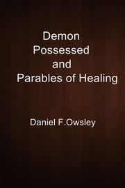Demon Possessed and Parables of Healing ebook by Daniel F.Owsley