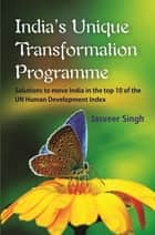 India's Unique Transformation Programme - Solutions to Move India in the Top Ten of the UN Human Development Index ebook by Jasveer Singh