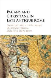 Pagans and Christians in Late Antique Rome - Conflict, Competition, and Coexistence in the Fourth Century ebook by Michele Salzman,Marianne Sághy,Rita Lizzi Testa