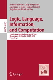 Logic, Language, Information, and Computation - 22nd International Workshop, WoLLIC 2015, Bloomington, IN, USA, July 20-23, 2015, Proceedings ebook by Valeria de Paiva,Ruy de Queiroz,Lawrence S. Moss,Daniel Leivant,Anjolina G. de Oliveira