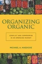 Organizing Organic - Conflict and Compromise in an Emerging Market ebook by Michael A. Haedicke