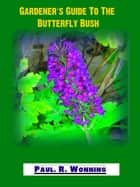 Gardener's Guide To The Butterfly Bush - Abe's Guide to the Full Sun Perennial Flower Garden, #7 ebook by Paul R. Wonning