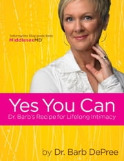 Yes You Can: Dr. Barb's Recipe for Lifelong Intimacy ebook by Barb DePree