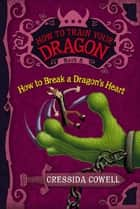 How to Train Your Dragon: How to Break a Dragon's Heart ebook by Cressida Cowell