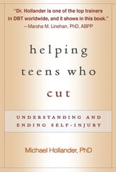 Helping Teens Who Cut - Understanding and Ending Self-Injury ebook by Michael Hollander, PhD