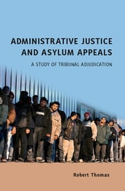 Administrative Justice and Asylum Appeals - A Study of Tribunal Adjudication ebook by Robert Thomas