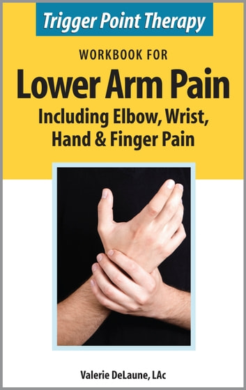 Trigger Point Therapy Workbook for Lower Arm Pain including Elbow, Wrist, Hand & Finger Pain ebook by Valerie DeLaune
