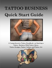 Tattoo Business Quick Start Guide: A Comprehensive Tattoo Handbook On Starting a Tattoo Business With Tattoo Ideas, Tattoo Designs, Tattoo Culture and Tattoo Art ebook by Steve Colburne, Malibu Publishing