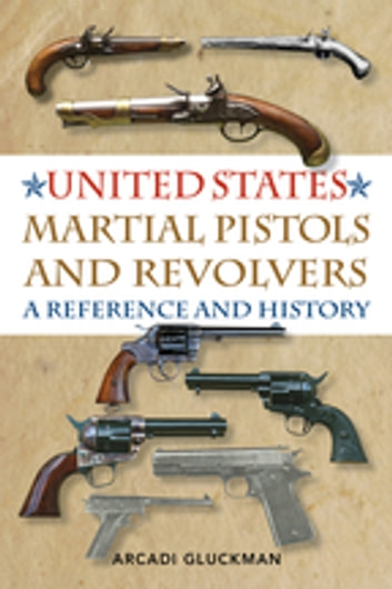 United States Martial Pistols and Revolvers - A Reference and History ebook by Arcadi Gluckman