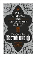 Doctor Who: Wit, Wisdom and Timey Wimey Stuff – The Quotable Doctor Who ebook by Cavan Scott, Mark Wright