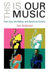 This Is Our Music - Free Jazz, the Sixties, and American Culture ebook by Iain Anderson