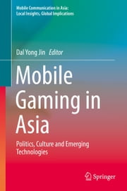 Mobile Gaming in Asia - Politics, Culture and Emerging Technologies ebook by Dal Yong Jin