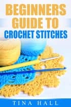 Beginners Guide To Crochet Stitches - Crocheting 101, #2 ebook by Tina Hall