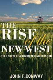 The Rise of the New West - The History of a Region in Confederation ebook by John F. Conway