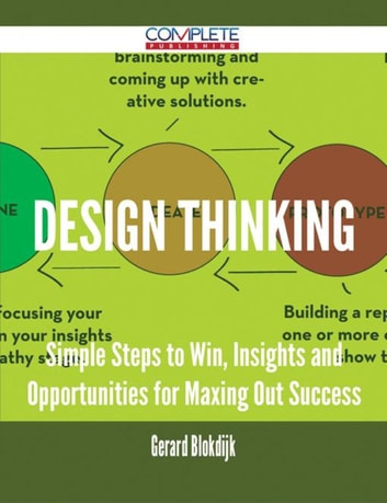 Design Thinking - Simple Steps to Win, Insights and Opportunities for Maxing Out Success ebook by Gerard Blokdijk