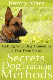 Secrets Dog Training Methods - Getting Your Dog Trained In a Few Easy Steps ebook by Jimmy Mark
