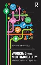 Working with Multimodality - Rethinking Literacy in a Digital Age ebook by Jennifer Rowsell