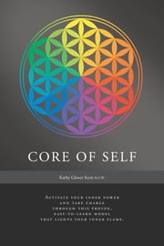 Core of Self - Activate your inner power and take charge through this proven, easy-to-learn model that lights your inner flame. ebook by Kathy Glover Scott, M.S.W.