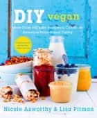 DIY Vegan - More Than 100 Easy Recipes to Create an Awesome Plant-Based Pantry ebook by Nicole Axworthy, Lisa Pitman