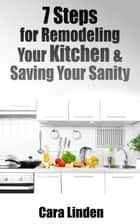 7 Steps for Remodeling Your Kitchen and Saving Your Sanity ebook by Cara Linden