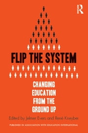 Flip the System - Changing Education from the Ground Up ebook by Jelmer Evers,René Kneyber