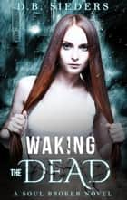 Waking the Dead ebook by D. B. Sieders