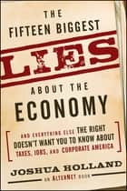 The Fifteen Biggest Lies about the Economy - And Everything Else the Right Doesn't Want You to Know about Taxes, Jobs, and Corporate America eBook by Joshua Holland