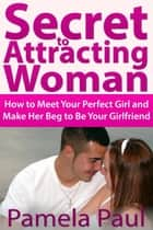 Secret to Attracting Woman - How to Meet Your Perfect Girl and Make Her Beg to Be Your Girlfriend ebook by Pamela  Paul