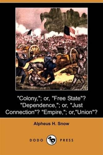 """Colony,""--Or ""Free State""? ""Dependence,""--Or ""Just Connection""? ebook by Alpheus H. Snow"