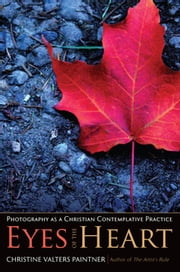 Eyes of the Heart - Photography as a Christian Contemplative Practice ebook by Christine Valters Paintner