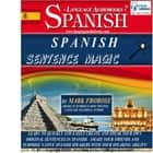 Spanish Sentence Magic - Learn to Quickly and Easily Create and Speak Your Own Original Sentences in Spanish. Amaze Your Friends and Surprise Native Spanish Speakers with Your Speaking Ability! audiobook by Mark Frobose
